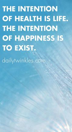 The intention of health is life.The intention of happiness is to exist.