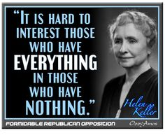 Helen Keller...it is hard to interest those who have everything in those who have nothing.