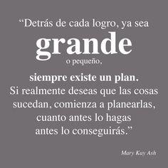 Palabras inspiradoras de Mary Kay Ash. Detrás de cvada logro, ya sea grande o pequeño, siempre existe un plan. Si realmente deseas que las cosas sucedan, comienza a planearlas, cuanto antes lo hagas antes lo conseguirás. #MaryKayAsh