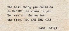 The best thing you could do is MASTER the chaos in you.  You are not thrown into the fire, YOU ARE THE FIRE>  -Mama Indigo