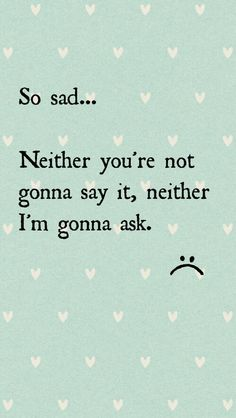 So sad... Neither you're not gonna say it, neither I'm gonna ask.
