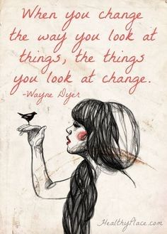 Positivity Perspective: When you change the way you look at things, the things you look at change. Wayne Dyer quotes about Great Quotes, Quotes To Live By, Me Quotes, Motivational Quotes, Inspirational Quotes, Wisdom Quotes, Positive Change Quotes, Risk Quotes, Funny Positive Quotes