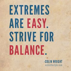 Extremes are easy. Strive for balance. #quote by Colin Wright