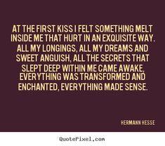 hermann hesse quotes | Hermann Hesse Quotes - At the first kiss I felt something melt inside ...