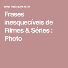 Frases inesquecíveis de Filmes & Séries : Photo