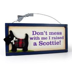 Don't mess with me, I raised a Scottie! . . . or three.