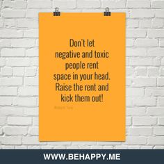 Don't let negative and toxic people rent space in your head. raise the rent and kick them out!
