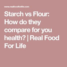 Starch vs Flour: How do they compare for you health? | Real Food For Life