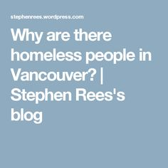 Why are there homeless people in Vancouver? | Stephen Rees's blog