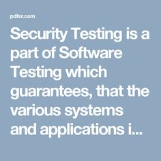 Security Testing is a part of Software Testing which guarantees, that the various systems and applications in a company, are free from any loose ends that may bring about a major penetration. Security testing of any system is about discovering every single loophole proviso and shortcomings of the system which may result into lost data because of the employees or outsiders of the organization.