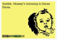 Ssshhh. Mommy's listening to Duran Duran.