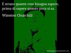 Aforisma di Winston Churchill : È strano quante cose bisogna sapere, prima di sapere quanto poco si sa.