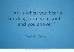 """Art is when you hear a knocking from your soul — and you answer."""""""