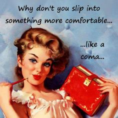 Why don't you slip into something more comfortable...like a coma