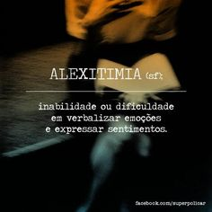 Alextimia - http://papodehomem.com.br/sapiossexual-fosfeno-acidia-malaxofobia-ultracrepidanismo-outras/#