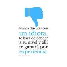 """""""Nunca discutas con un #Idiota, te hará descender a su nivel y allí te ganará por #Experiencia."""""""