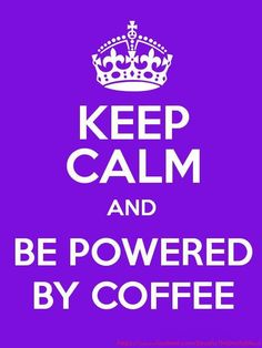 Keep Calm and Be Powered By Coffee