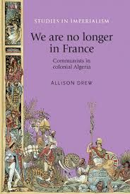We are no longer in France by Allison Drew.This book recovers the lost history of colonial Algeria's communist movement. Meticulously researched - and the only English-language book on the Parti Communiste Algerien - it explores the Party's complex relationship with Algerian nationalism. Algeria's de facto colonial relationship with France was critical.