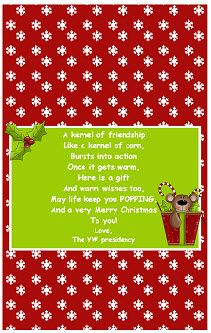 A kernel of friendship; like a kernel of corn, bursts into action once it gets warm.  Here is a gift and warm wishes too.  May life keep you POPPING and a Happy Birthday to YOU!  The picture is for Christmas but I thought it could be adapted for birthday too.