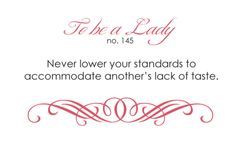 To be a Lady, Number 145: Never lower your standards to accommodate another's lack of taste.