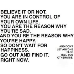 Believe it or not. You are in control of your own life. You are the reason why you're sad. And you're the reason why you're happy. So don't wait for happiness. Go out and find it. Right now. - And don't let anyone else tell you otherwise.
