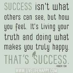 """""""Success isn't what others can see, but how you feel. It's living your truth and doing what makes you truly happy. That's success."""" -Robert Tew"""