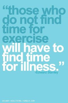 those who do not find time for exercise will have to find time for illness