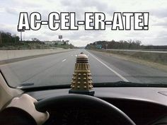 Ac-cel-er-ate! Let me pass or you will be Ex-ter-min-ated!