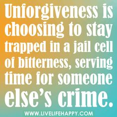 """""""Unforgiveness is choosing to stay trapped in a jail cell of bitterness, serving time for someone else's crime."""""""