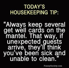 Today's Housekeeping Tip: Always keep several get well cards on the mantel. That way, if unexpected guests arrive, they'll think you've been sick and unable to clean. Haha Funny, Funny Shit, Funny Stuff, Funny Things, Random Stuff, Too Funny, Funny Today, That's Hilarious, Random Things