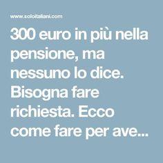 300 euro in più nella pensione, ma nessuno lo dice. Bisogna fare richiesta. Ecco come fare per averli… - Soloitaliani How To Become Rich, New Job, Problem Solving, Good To Know, Euro, Blog, News, Cellulite, Business