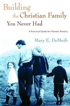 Building the Christian Family You Never Had by Mary E. DeMuth = wow.