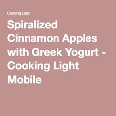 Spiralized Cinnamon Apples with Greek Yogurt - Cooking Light Mobile