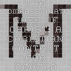 The Compassionate Gaze of Christ: A Christian Context for Development www.marketsandmorality.com