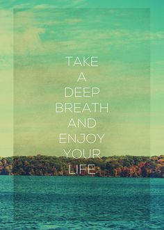 Take a deep breath and Enjoy Your Life.