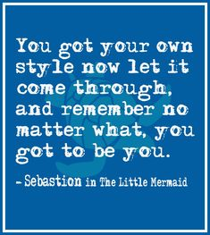 You got your own style now let it come through, and remember no matter what, you got to be you. – Sebastian | a The Little Mermaid Quote @wfpblogs www.wfpcc.com