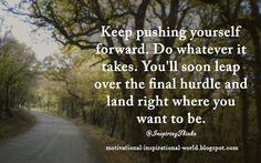 Keep pushing yourself forward. ...... Anon