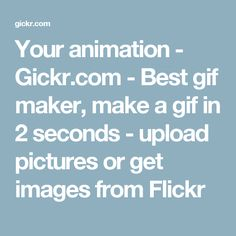 Your animation - Gickr.com - Best gif maker, make a gif in 2 seconds - upload pictures or get images from Flickr