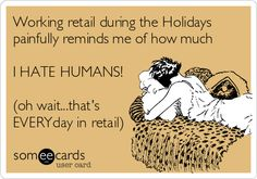 Working retail during the Holidays painfully reminds me of how much I HATE HUMANS! (oh wait...that's EVERYday in retail).