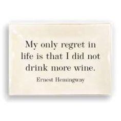 My only regret in life is that I did not drink more wine. -ErnestHemingway #ItsNotTooLateToStartToday!