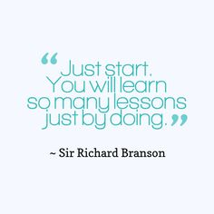 @BigDreamFuel: Just start. You will learn so many lessons just by doing. ~ Richard Branson