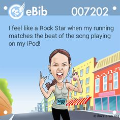 I feel like a Rock Star when my running matches the beat of the song playing on my iPod!