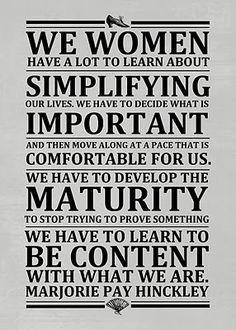 We women have a lot to learn about simplifying our lives.  We have to decide what is IMPORTANT and then move along at a pace that is comfortable for us.  We have to develop the maturity to stop trying to prove something.  We have to learn to be content with what we are.  -Marjorie Pay Hinckley