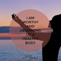 I am worthy and deserving of a healthy body.