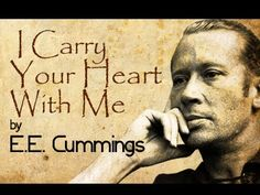 To hear it read, just makes me cry...so beautiful... I Carry Your Heart With Me by E.E.Cummings - Poetry Reading - YouTube