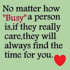 No matter how busy a person is, if they really care, they will always find the time for you. True Friends will, fake friends will only when its convenient for them