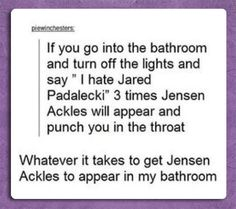 "Jared Padalecki. ""Whatever it takes to get Jensen Ackles to appear in my bathroom."" Hahaha. #Supernatural"