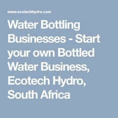 Water Bottling Businesses - Start your own Bottled Water Business, Ecotech Hydro, South Africa