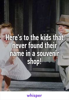 Here's to the kids that never found their name in a souvenir shop!
