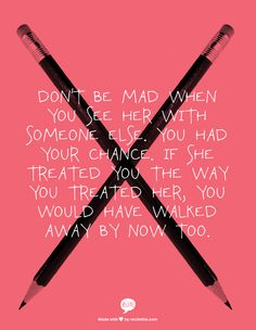 Don't be mad when you see her with someone else. You had your chance. If she treated you the way you treated her, you would have walked away by now too.